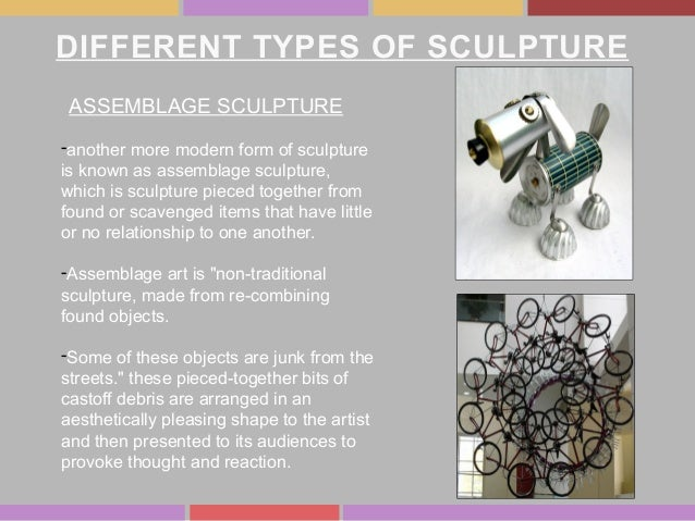 DIFFERENT TYPES OF SCULPTURE ASSEMBLAGE SCULPTURE -another more modern form of sculpture is known as assemblage sculpture,...