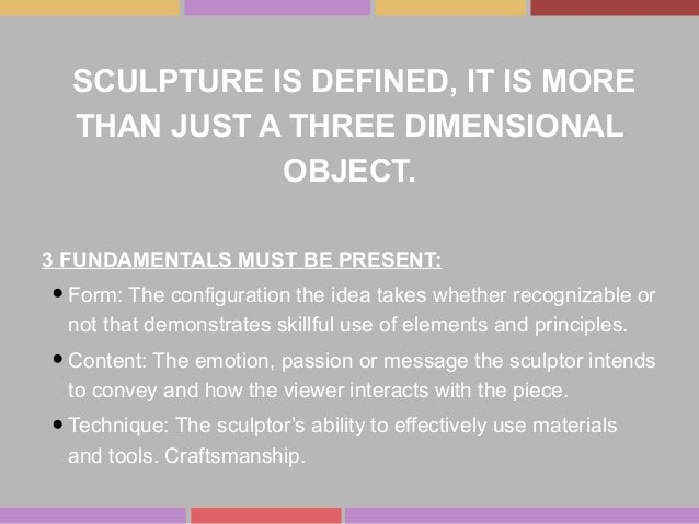 SCULPTURE IS DEFINED, IT IS MORE THAN JUST A THREE DIMENSIONAL OBJECT. 3 FUNDAMENTALS MUST BE PRESENT: •Form: The configur...