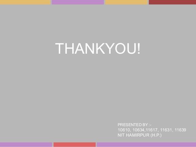 THANKYOU! PRESENTED BY :- 10610, 10634,11617, 11631, 11639 NIT HAMIRPUR (H.P.)