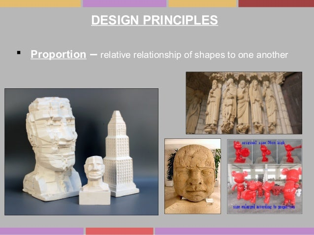 DESIGN PRINCIPLES  Proportion – relative relationship of shapes to one another