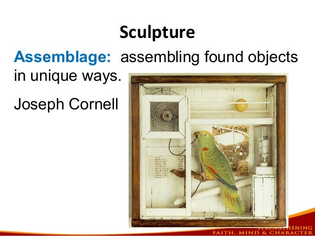 Sculpture Assemblage: assembling found objects in unique ways. Joseph Cornell