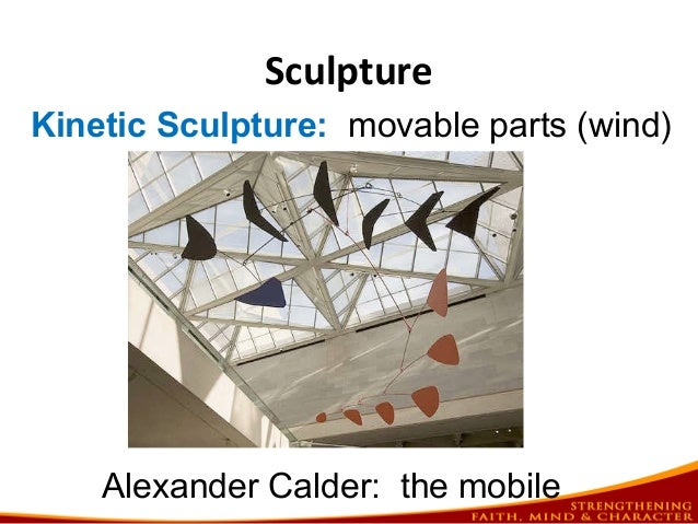 Sculpture Kinetic Sculpture: movable parts (wind) Alexander Calder: the mobile
