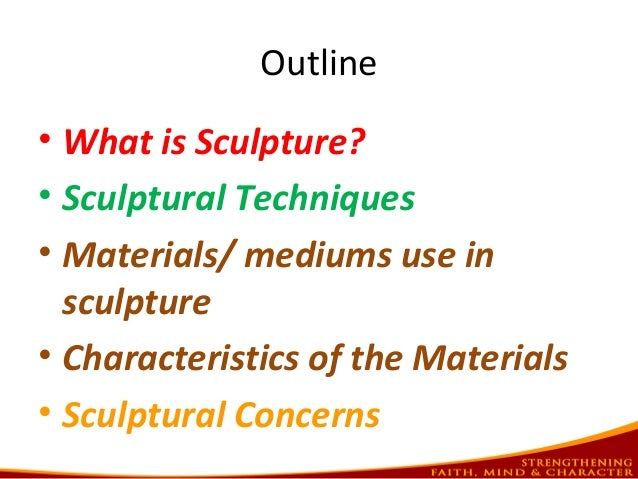 Outline • What is Sculpture? • Sculptural Techniques • Materials/ mediums use in sculpture • Characteristics of the Materi...