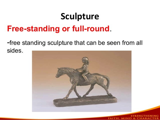 Sculpture Free-standing or full-round. -free standing sculpture that can be seen from all sides.