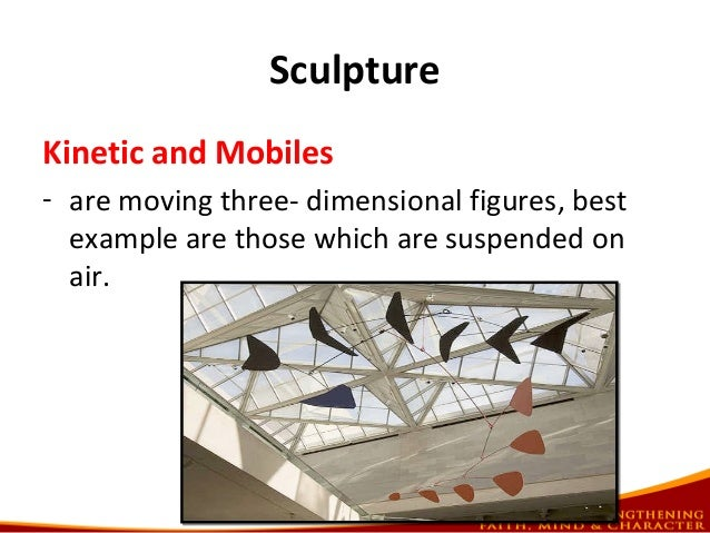 Sculpture Kinetic and Mobiles - are moving three- dimensional figures, best example are those which are suspended on air.