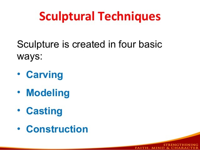 Sculptural Techniques Sculpture is created in four basic ways: • Carving • Modeling • Casting • Construction