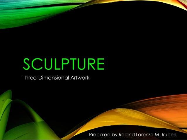 SCULPTURE Three-Dimensional Artwork  Prepared by Roland Lorenzo M. Ruben