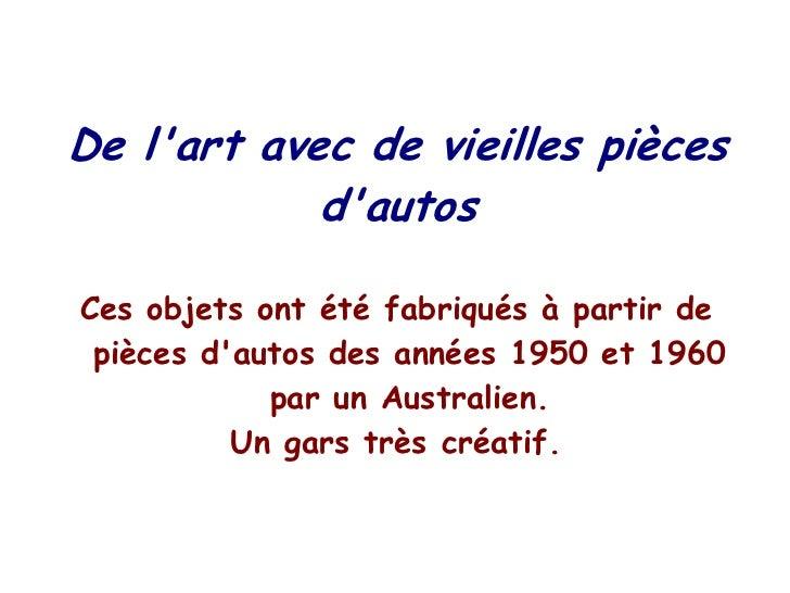 De lart avec de vieilles pièces            dautosCes objets ont été fabriqués à partir de pièces dautos des années 1950 et...
