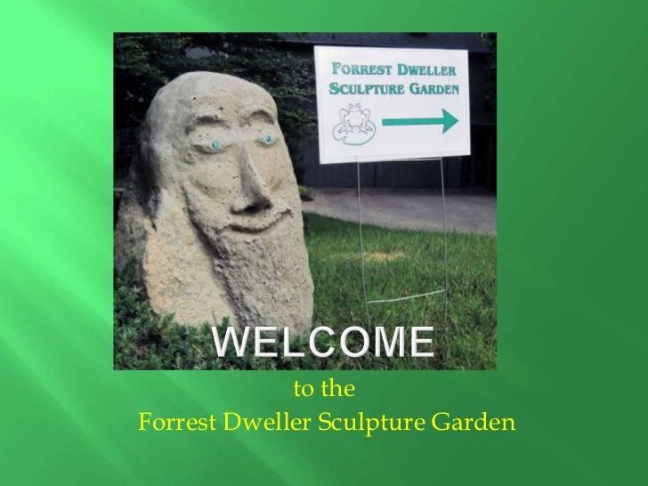 Welcome <br />to the<br /> Forrest Dweller Sculpture Garden<br />