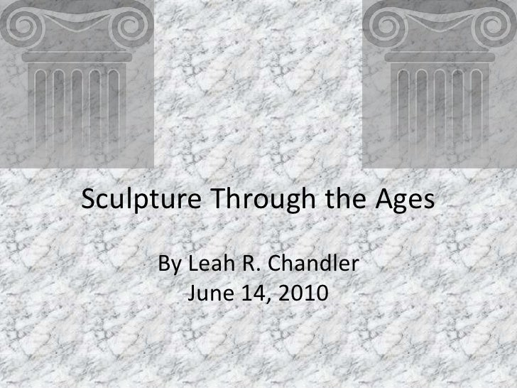 Sculpture Through the Ages<br />By Leah R. Chandler<br />June 14, 2010<br />