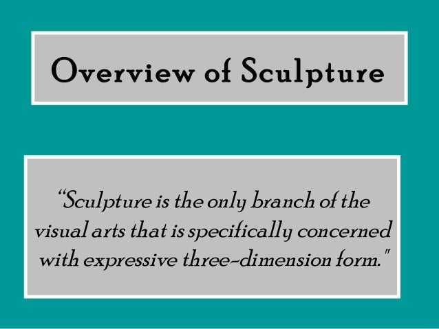 """Overview of Sculpture """"Sculpture is the only branch of the visual arts that is specifically concerned with expressive thre..."""