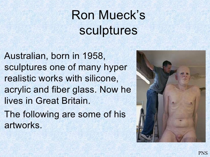 Ron Mueck's sculptures <ul><li>Australian, born in 1958, sculptures one of many hyper realistic works with silicone, acryl...