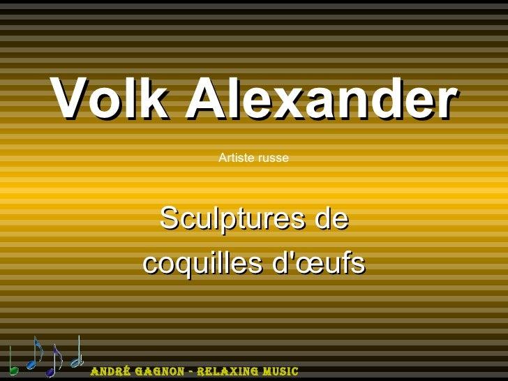 Volk Alexander                  Artiste russe         Sculptures de        coquilles dœufs André GAGnon - relAxinG Music