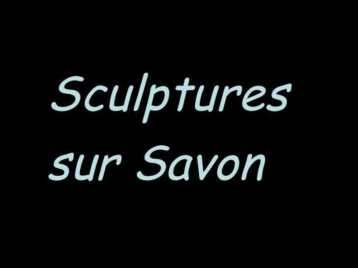 <ul><li>Sculptures </li></ul><ul><li>sur Savon </li></ul>