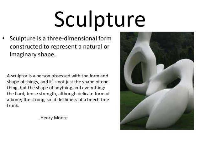 Sculpture • Sculpture is a three-dimensional form constructed to represent a natural or imaginary shape. A sculptor is a p...