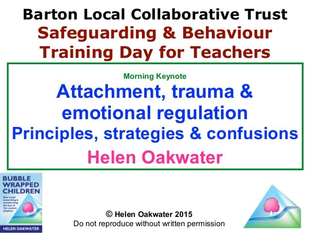 Morning Keynote Attachment, trauma & emotional regulation Principles, strategies & confusions Helen Oakwater © Helen Oakwa...