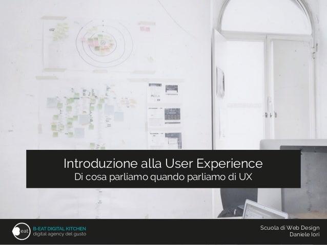 Introduzione alla User Experience Di cosa parliamo quando parliamo di UX Scuola di Web Design Daniele Iori