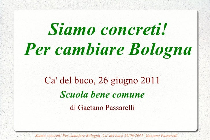 Siamo concreti!Per cambiare Bologna      Ca del buco, 26 giugno 2011          Scuola bene comune                    di Gae...