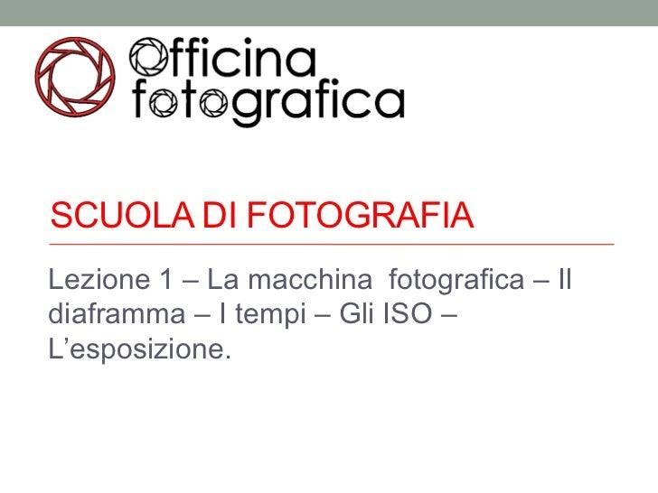 SCUOLA DI FOTOGRAFIALezione 1 – La macchina fotografica – Ildiaframma – I tempi – Gli ISO –L'esposizione.