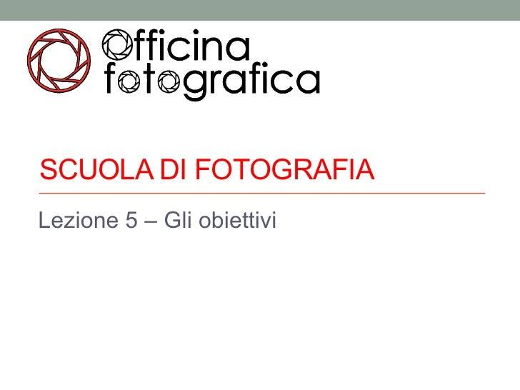 SCUOLA DI FOTOGRAFIALezione 5 – Gli obiettivi