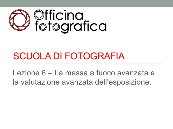 SCUOLA DI FOTOGRAFIALezione 6 – La messa a fuoco avanzata ela valutazione avanzata dell'esposizione.