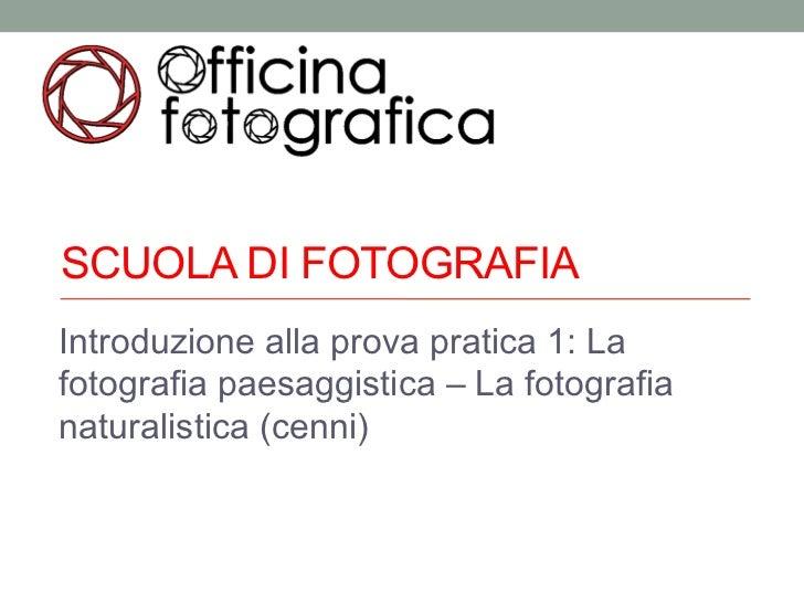 SCUOLA DI FOTOGRAFIAIntroduzione alla prova pratica 1: Lafotografia paesaggistica – La fotografianaturalistica (cenni)