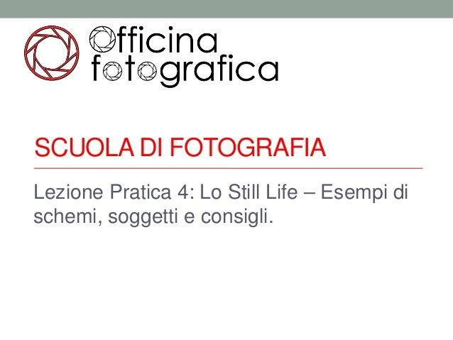 SCUOLA DI FOTOGRAFIALezione Pratica 4: Lo Still Life – Esempi dischemi, soggetti e consigli.