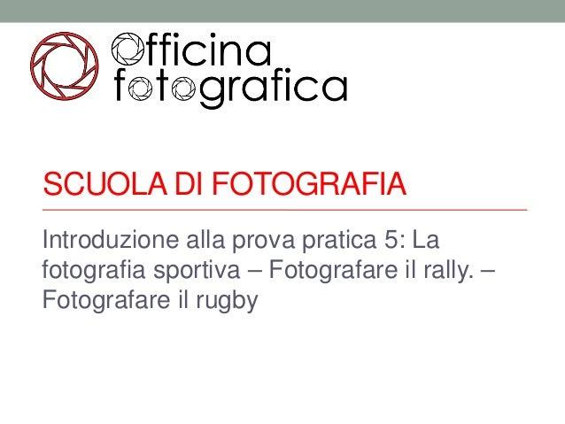 SCUOLA DI FOTOGRAFIAIntroduzione alla prova pratica 5: Lafotografia sportiva – Fotografare il rally. –Fotografare il rugby