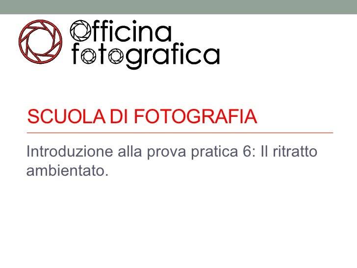 SCUOLA DI FOTOGRAFIAIntroduzione alla prova pratica 6: Il ritrattoambientato.