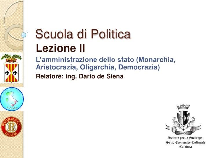 Scuola di PoliticaLezione IIL'amministrazione dello stato (Monarchia,Aristocrazia, Oligarchia, Democrazia)Relatore: ing. D...