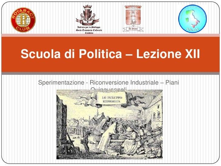 Scuola di Politica – Lezione XII   Sperimentazione - Riconversione Industriale – Piani                     Quinquennali