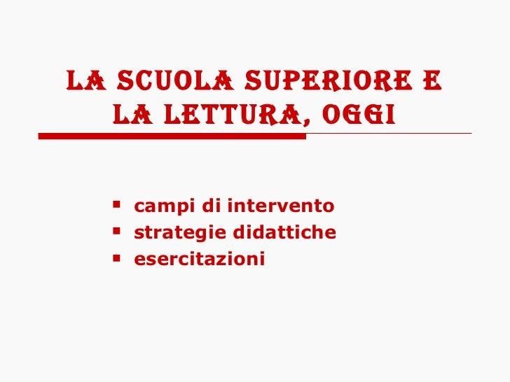 LA SCUOLA SUPERIORE E LA LETTURA, OGGI <ul><ul><li>campi di intervento </li></ul></ul><ul><ul><li>strategie didattiche </l...