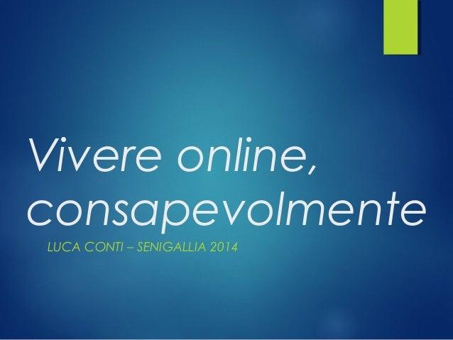 Vivere online, consapevolmente LUCA CONTI – SENIGALLIA 2014