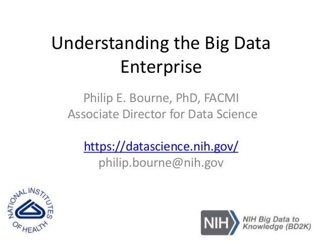 Understanding the Big Data Enterprise Philip E. Bourne, PhD, FACMI Associate Director for Data Science https://datascience...