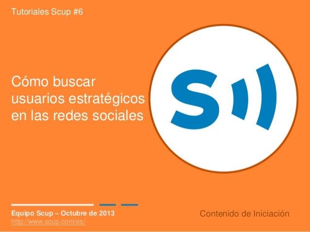 Tutoriales Scup #6  Cómo buscar usuarios estratégicos en las redes sociales  Equipo Scup – Octubre de 2013 http://www.scup...