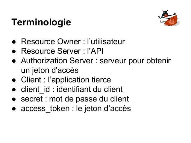 Terminologie ● Resource Owner : l'utilisateur ● Resource Server : l'API ● Authorization Server : serveur pour obtenir un j...