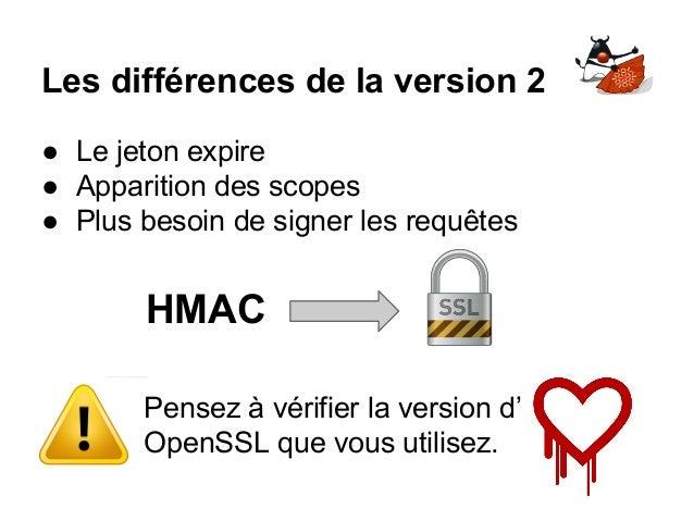 Les différences de la version 2 ● Le jeton expire ● Apparition des scopes ● Plus besoin de signer les requêtes HMAC Pensez...