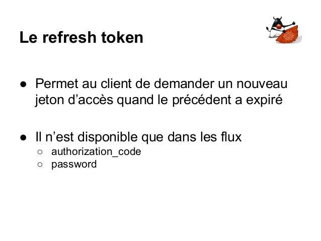 Le refresh token ● Permet au client de demander un nouveau jeton d'accès quand le précédent a expiré ● Il n'est disponible...