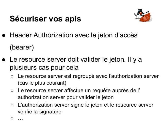 Sécuriser vos apis ● Header Authorization avec le jeton d'accès (bearer) ● Le resource server doit valider le jeton. Il y ...