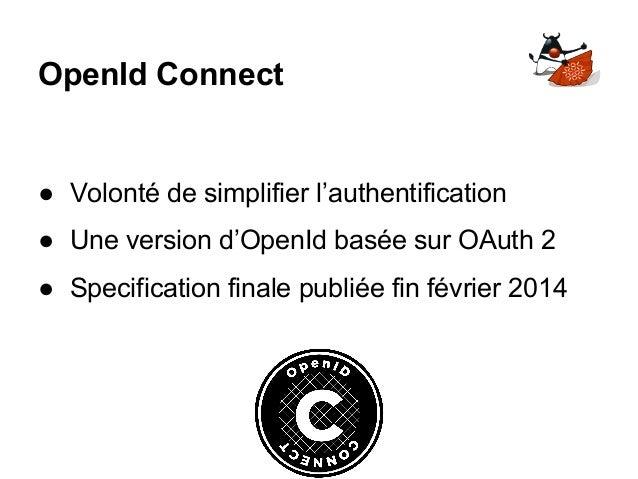 OpenId Connect ● Volonté de simplifier l'authentification ● Une version d'OpenId basée sur OAuth 2 ● Specification finale ...