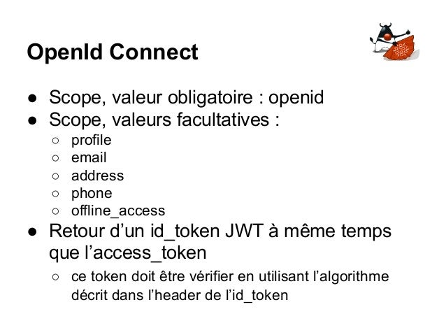 OpenId Connect ● Scope, valeur obligatoire : openid ● Scope, valeurs facultatives : ○ profile ○ email ○ address ○ phone ○ ...
