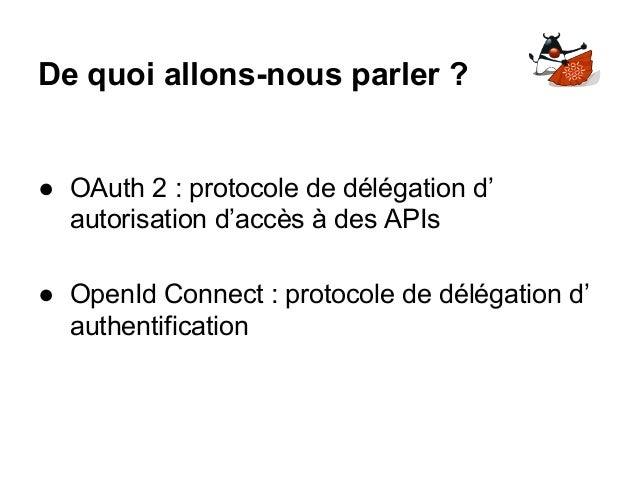 De quoi allons-nous parler ? ● OAuth 2 : protocole de délégation d' autorisation d'accès à des APIs ● OpenId Connect : pro...