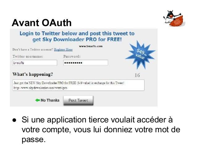 Avant OAuth ● Si une application tierce voulait accéder à votre compte, vous lui donniez votre mot de passe.
