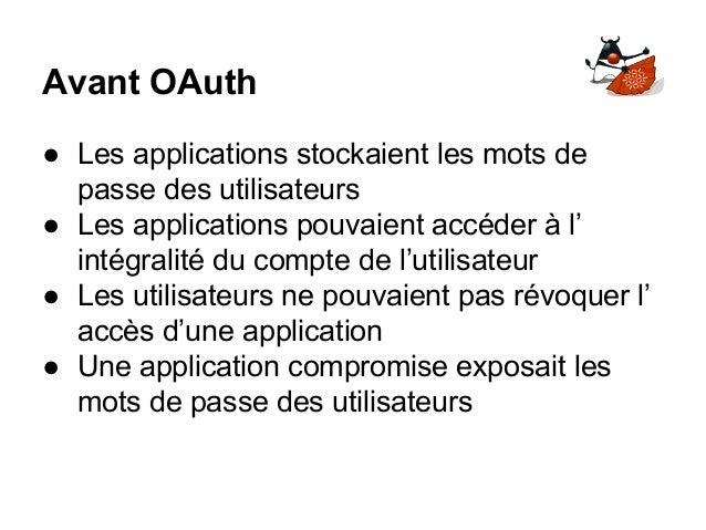 Avant OAuth ● Les applications stockaient les mots de passe des utilisateurs ● Les applications pouvaient accéder à l' int...