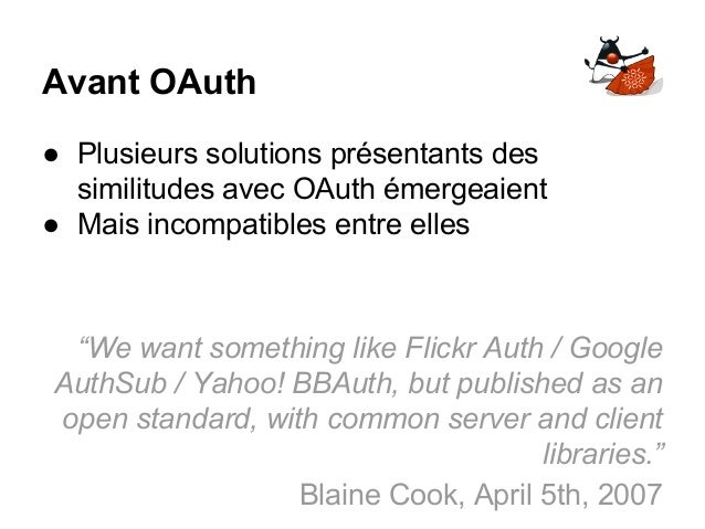 """Avant OAuth ● Plusieurs solutions présentants des similitudes avec OAuth émergeaient ● Mais incompatibles entre elles """"We ..."""