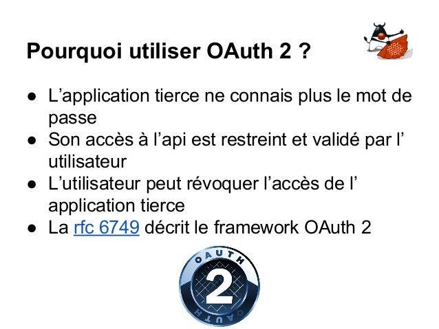 Pourquoi utiliser OAuth 2 ? ● L'application tierce ne connais plus le mot de passe ● Son accès à l'api est restreint et va...