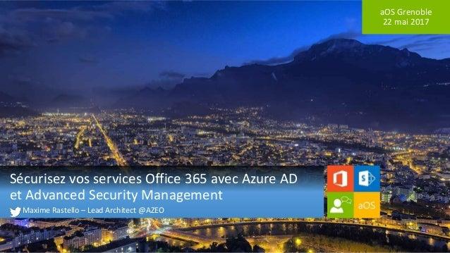 aOS Grenoble 22 mai 2017 Sécurisez vos services Office 365 avec Azure AD et Advanced Security Management Maxime Rastello –...