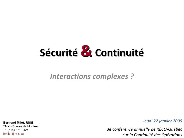Sécurité  &  Continuité Interactions complexes ? Bertrand Milot, RSSI TMX - Bourse de Montréal +1 (514) 871 2424 [email_ad...