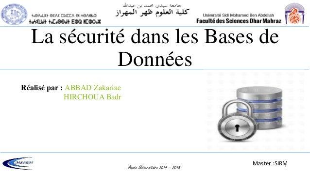 La sécurité dans les Bases de Données Année Universitaire 2014 – 2015 Réalisé par : ABBAD Zakariae HIRCHOUA Badr Master :S...