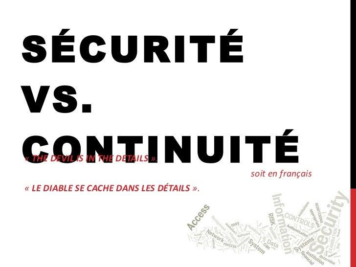 SÉCURITÉ VS. CONTINUITÉ « THE DEVIL IS IN THE DETAILS ». soit en français « LE DIABLE SE CACHE DANS LES DÉTAILS ».